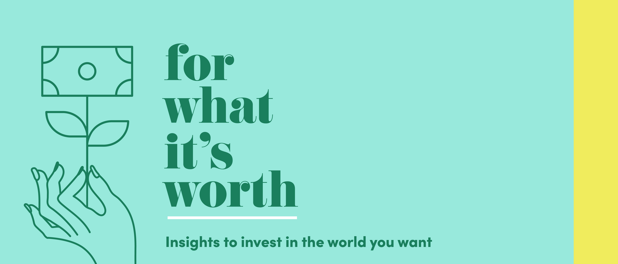 """The email header with the """"For What It's Worth"""" logo, graphic that includes a hand holding a representation of a blooming flower that has money blooming at the top, and the tagline """"Insights to invest in the world you want"""" underneath it."""